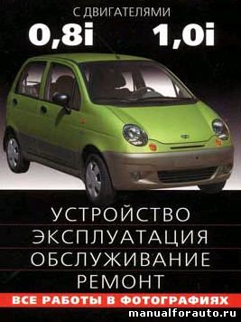 Daewoo Matiz c двигателями 0.8i, 1.0i. Устройство, эксплуатация, обслуживание, ремонт. Иллюстрированное руководство. Дэу Матиз